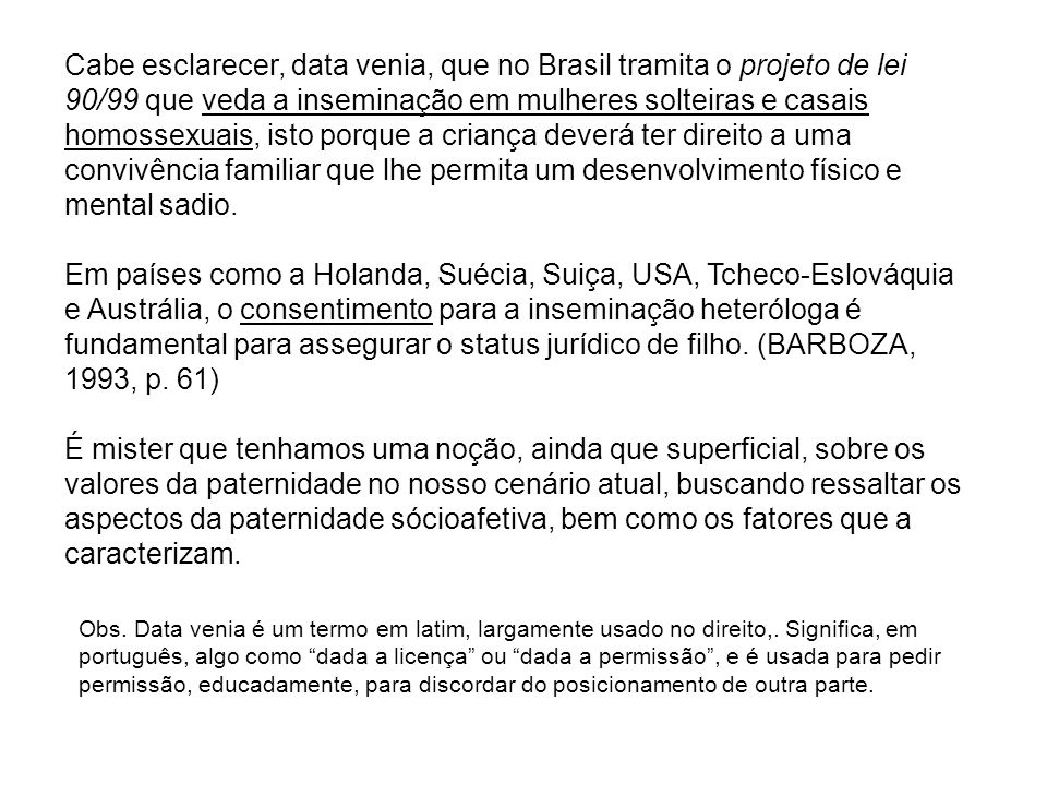 Cabe esclarecer, data venia, que no Brasil tramita o projeto de lei 90/99 que veda a inseminação em mulheres solteiras e casais homossexuais, isto porque a criança deverá ter direito a uma convivência familiar que lhe permita um desenvolvimento físico e mental sadio.