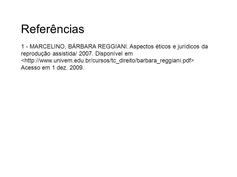 Referências 1 - MARCELINO, BÁRBARA REGGIANI. Aspectos éticos e jurídicos da reprodução assistida/ 2007. Disponível em Acesso em 1 dez. 2009.