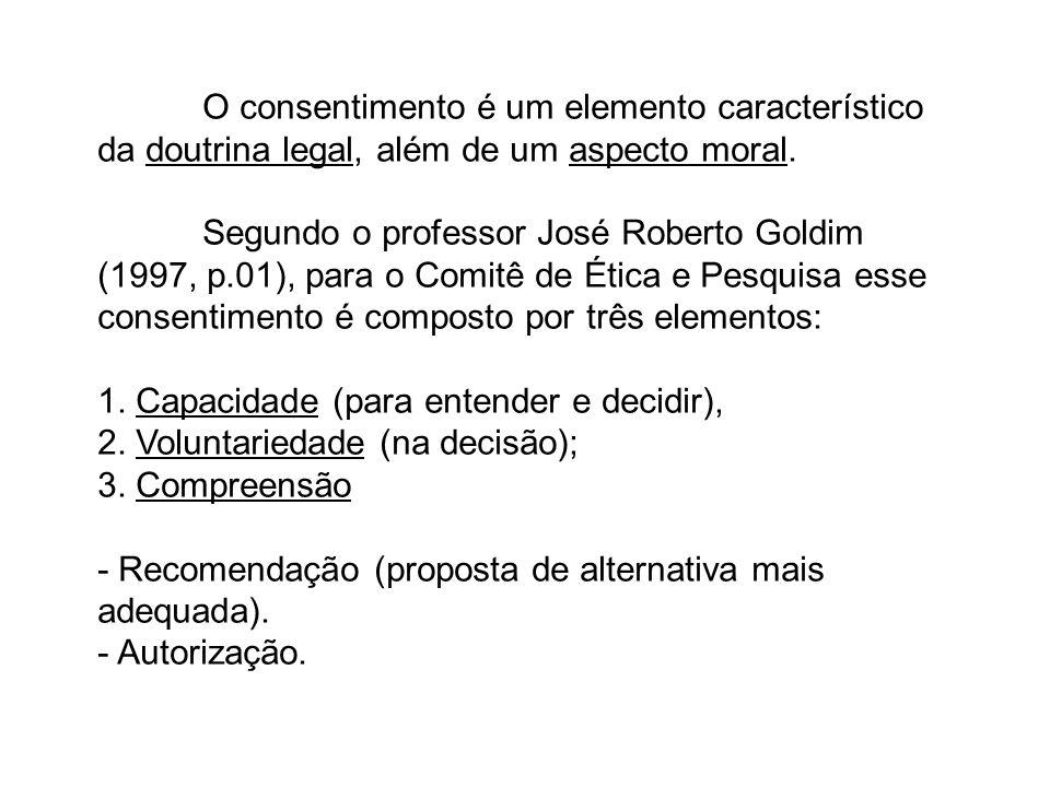 O consentimento é um elemento característico da doutrina legal, além de um aspecto moral. Segundo o professor José Roberto Goldim (1997, p.01), para o