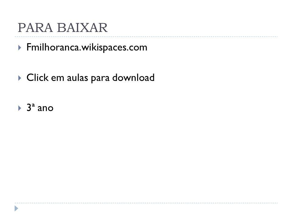 PARA BAIXAR Fmilhoranca.wikispaces.com Click em aulas para download 3ª ano