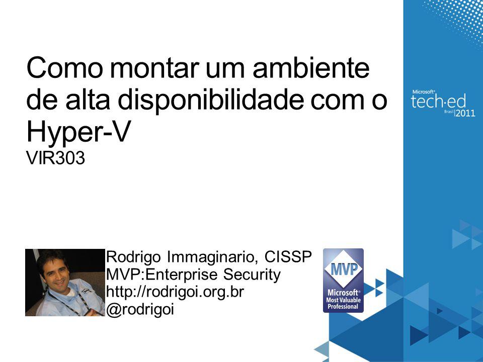 Como montar um ambiente de alta disponibilidade com o Hyper-V VIR303 Rodrigo Immaginario, CISSP MVP:Enterprise Security http://rodrigoi.org.br @rodrig