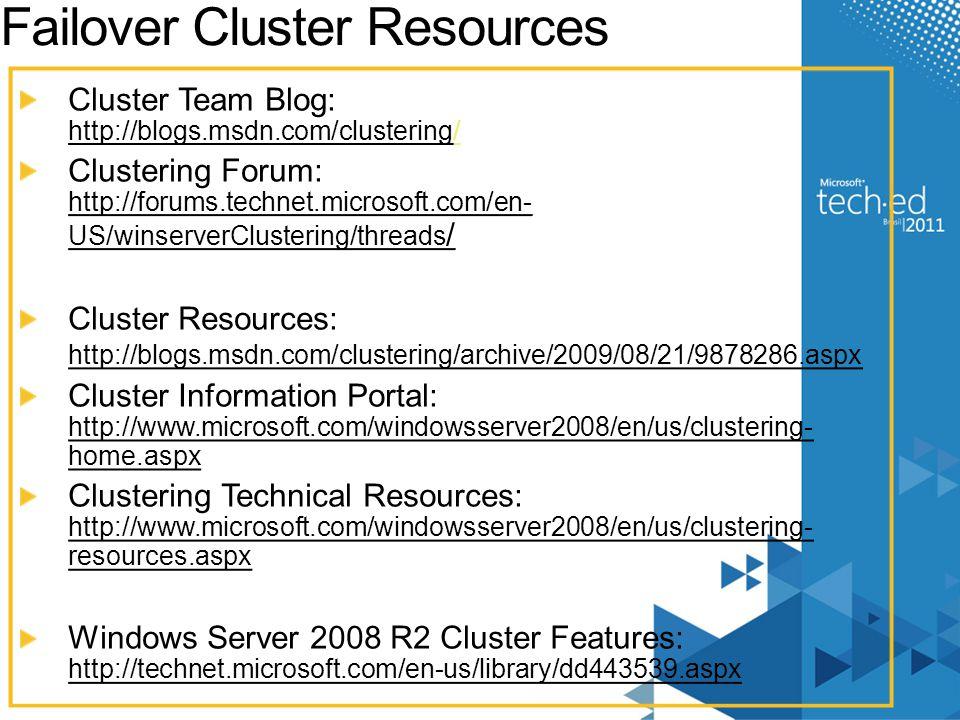 Failover Cluster Resources Cluster Team Blog: http://blogs.msdn.com/clustering// Clustering Forum: http://forums.technet.microsoft.com/en- US/winserve