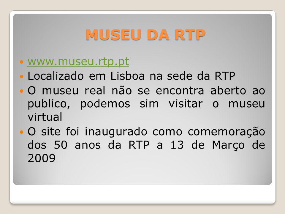 MUSEU DA RTP www.museu.rtp.pt Localizado em Lisboa na sede da RTP O museu real não se encontra aberto ao publico, podemos sim visitar o museu virtual