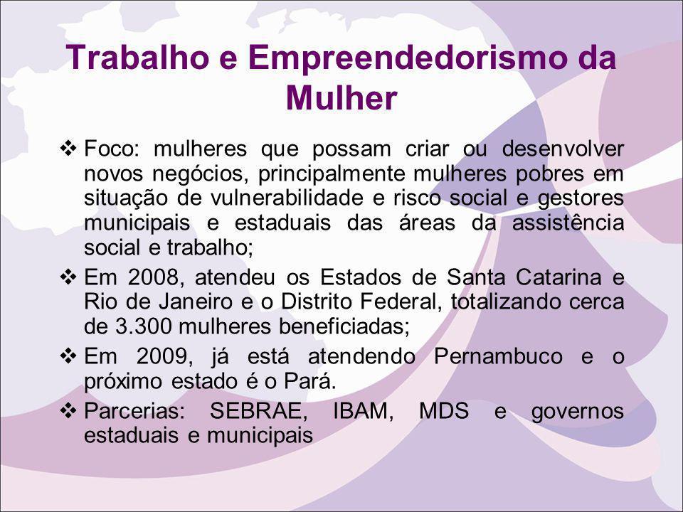 Trabalho e Empreendedorismo da Mulher Foco: mulheres que possam criar ou desenvolver novos negócios, principalmente mulheres pobres em situação de vul