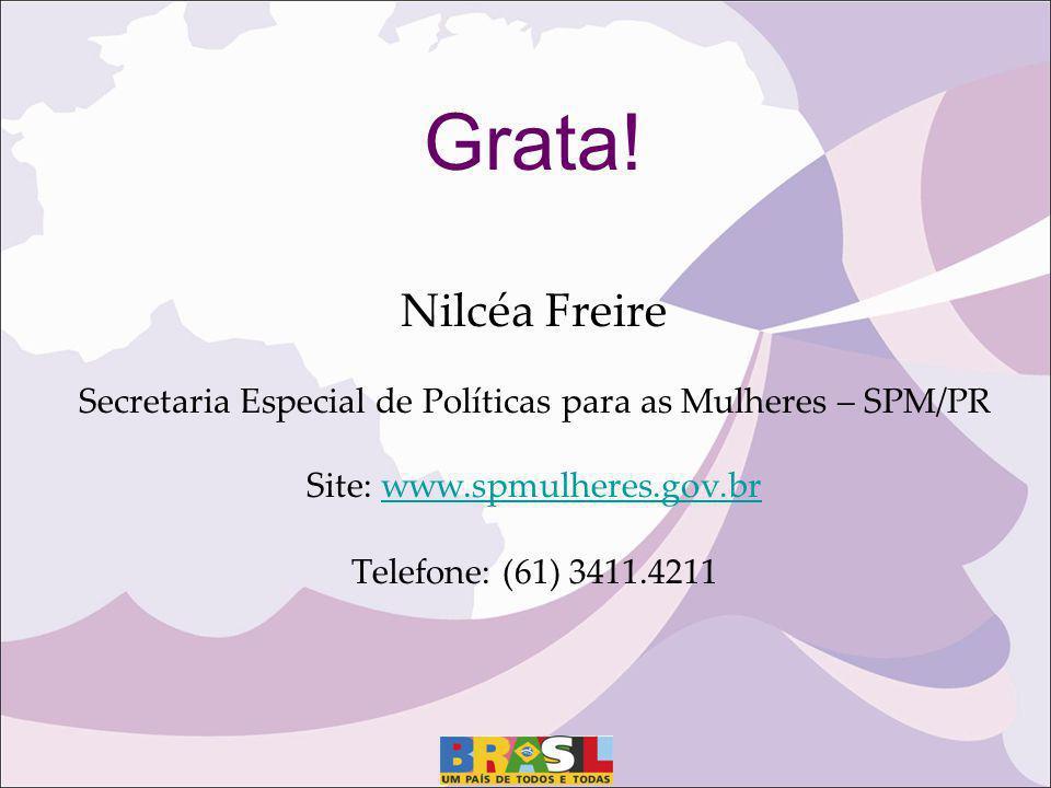 Grata! Nilcéa Freire Secretaria Especial de Políticas para as Mulheres – SPM/PR Site: www.spmulheres.gov.br Telefone: (61) 3411.4211www.spmulheres.gov