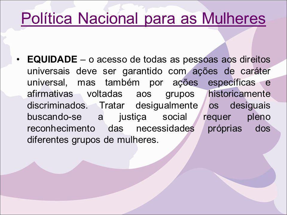 Política Nacional para as Mulheres EQUIDADE – o acesso de todas as pessoas aos direitos universais deve ser garantido com ações de caráter universal,