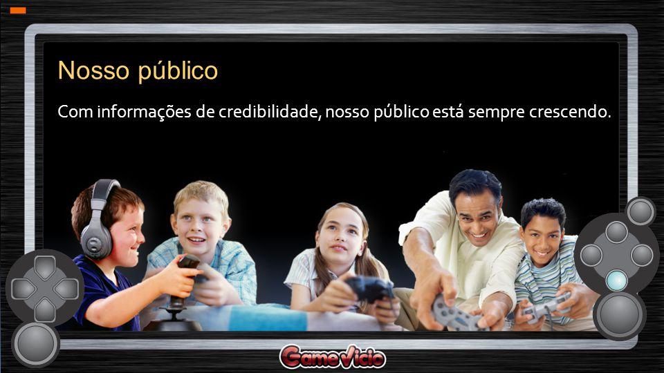 Nosso público Com informações de credibilidade, nosso público está sempre crescendo.