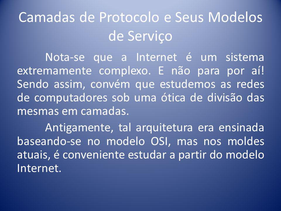 Camadas de Protocolo e Seus Modelos de Serviço Nota-se que a Internet é um sistema extremamente complexo. E não para por aí! Sendo assim, convém que e