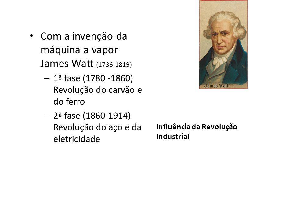 Influência da Revolução Industrial Com a invenção da máquina a vapor James Watt (1736-1819) – 1ª fase (1780 -1860) Revolução do carvão e do ferro – 2ª
