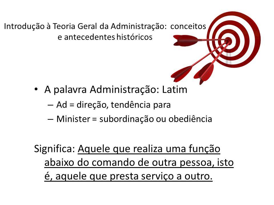 A palavra Administração: Latim – Ad = direção, tendência para – Minister = subordinação ou obediência Significa: Aquele que realiza uma função abaixo