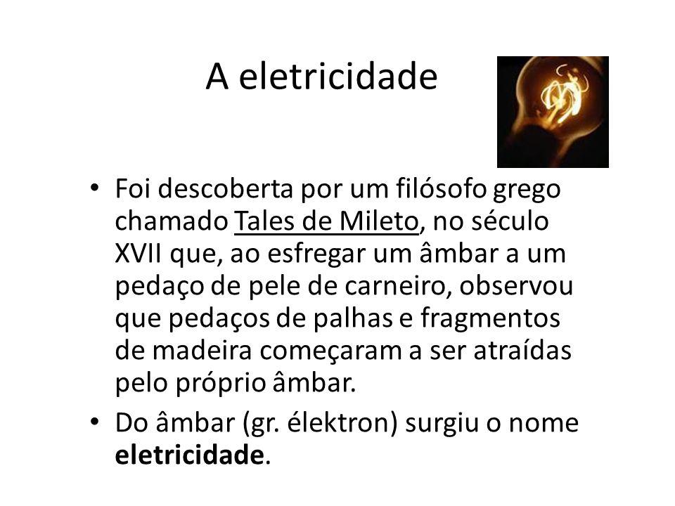 A eletricidade Foi descoberta por um filósofo grego chamado Tales de Mileto, no século XVII que, ao esfregar um âmbar a um pedaço de pele de carneiro,
