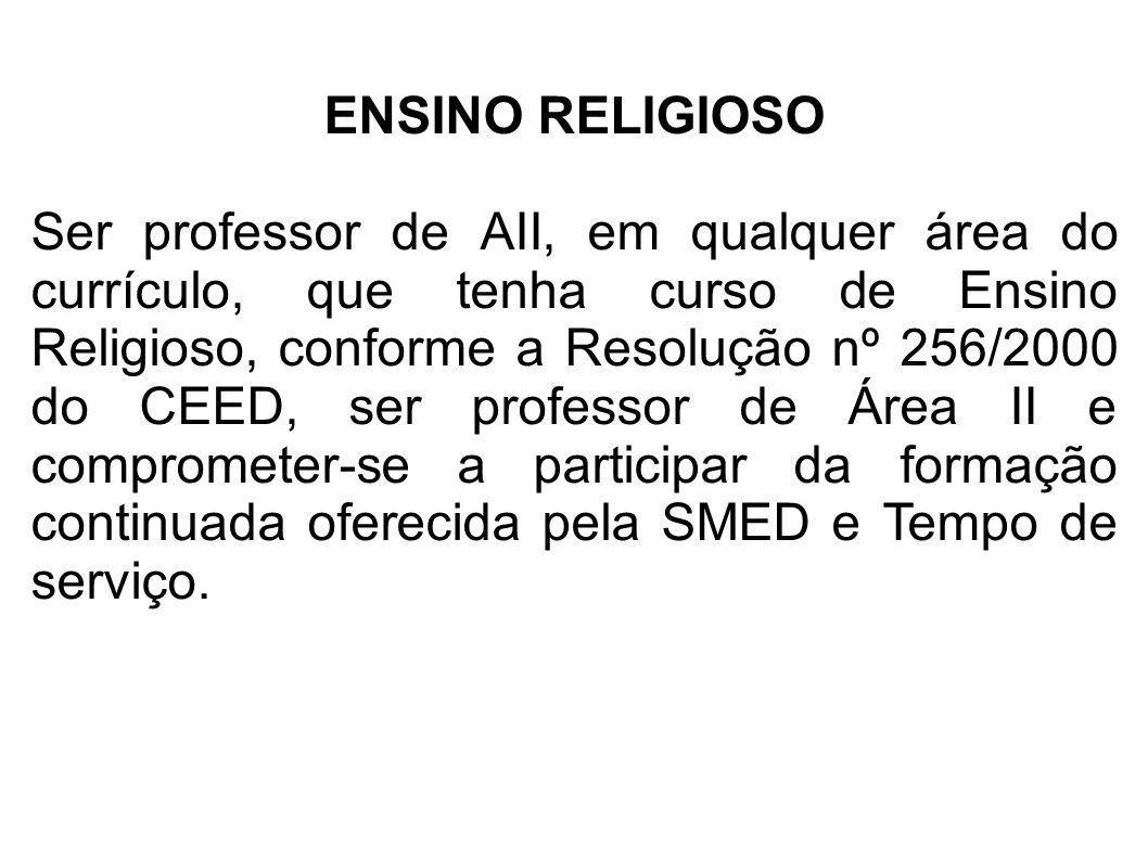 ENSINO RELIGIOSO Ser professor de AII, em qualquer área do currículo, que tenha curso de Ensino Religioso, conforme a Resolução nº 256/2000 do CEED, s