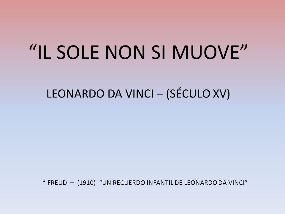 IL SOLE NON SI MUOVE LEONARDO DA VINCI – (SÉCULO XV) * FREUD – (1910) UN RECUERDO INFANTIL DE LEONARDO DA VINCI