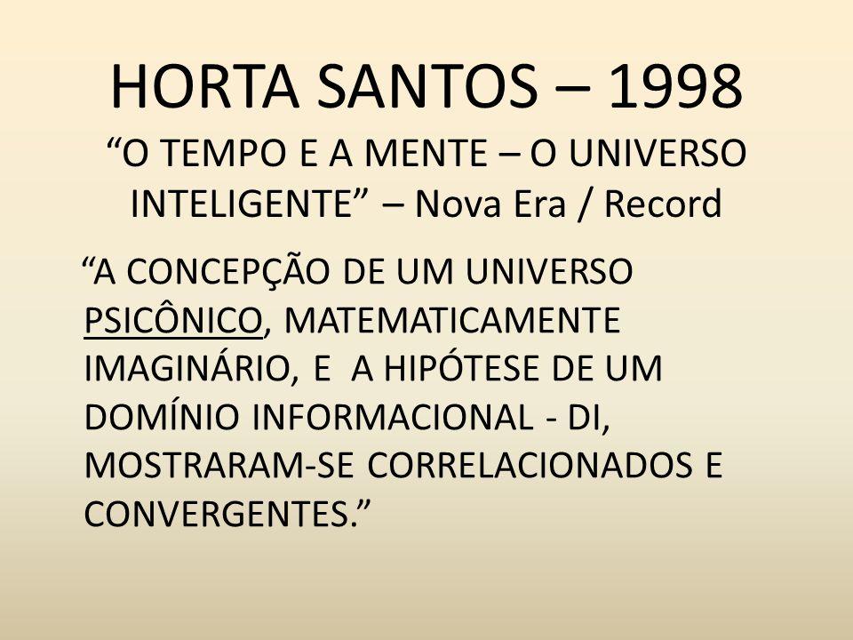 HORTA SANTOS – 1998 O TEMPO E A MENTE – O UNIVERSO INTELIGENTE – Nova Era / Record A CONCEPÇÃO DE UM UNIVERSO PSICÔNICO, MATEMATICAMENTE IMAGINÁRIO, E