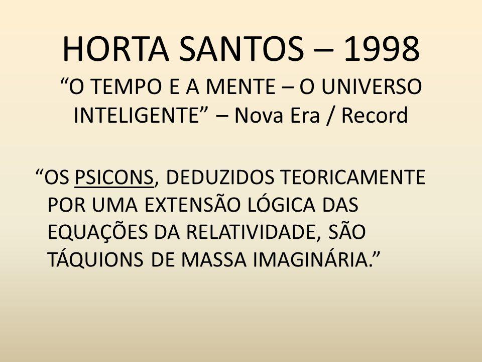 HORTA SANTOS – 1998 O TEMPO E A MENTE – O UNIVERSO INTELIGENTE – Nova Era / Record OS PSICONS, DEDUZIDOS TEORICAMENTE POR UMA EXTENSÃO LÓGICA DAS EQUA