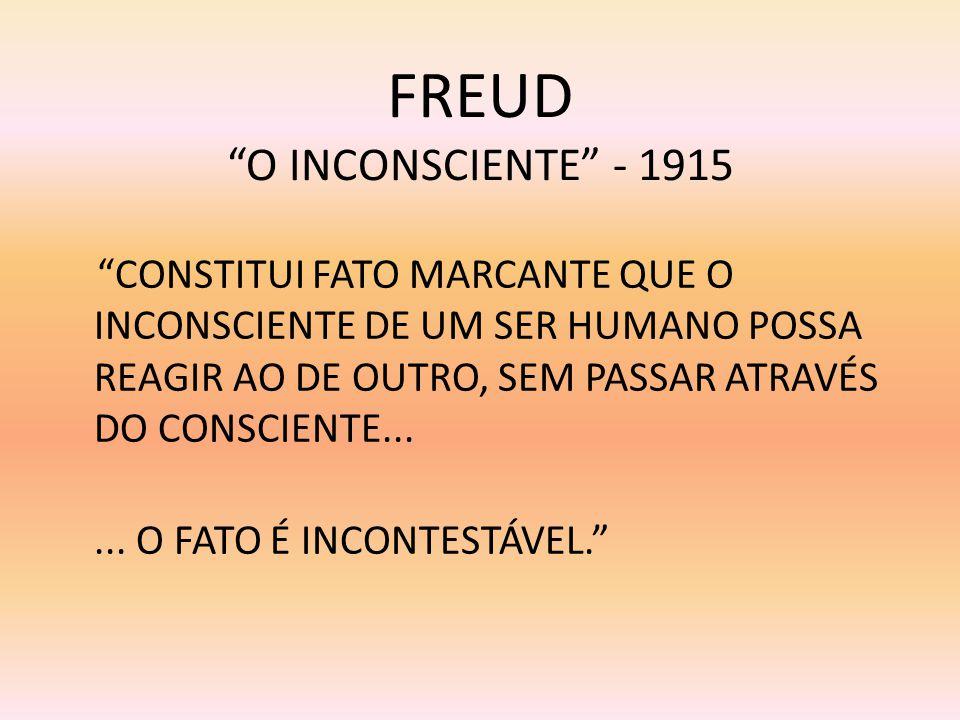 FREUD O INCONSCIENTE - 1915 CONSTITUI FATO MARCANTE QUE O INCONSCIENTE DE UM SER HUMANO POSSA REAGIR AO DE OUTRO, SEM PASSAR ATRAVÉS DO CONSCIENTE....