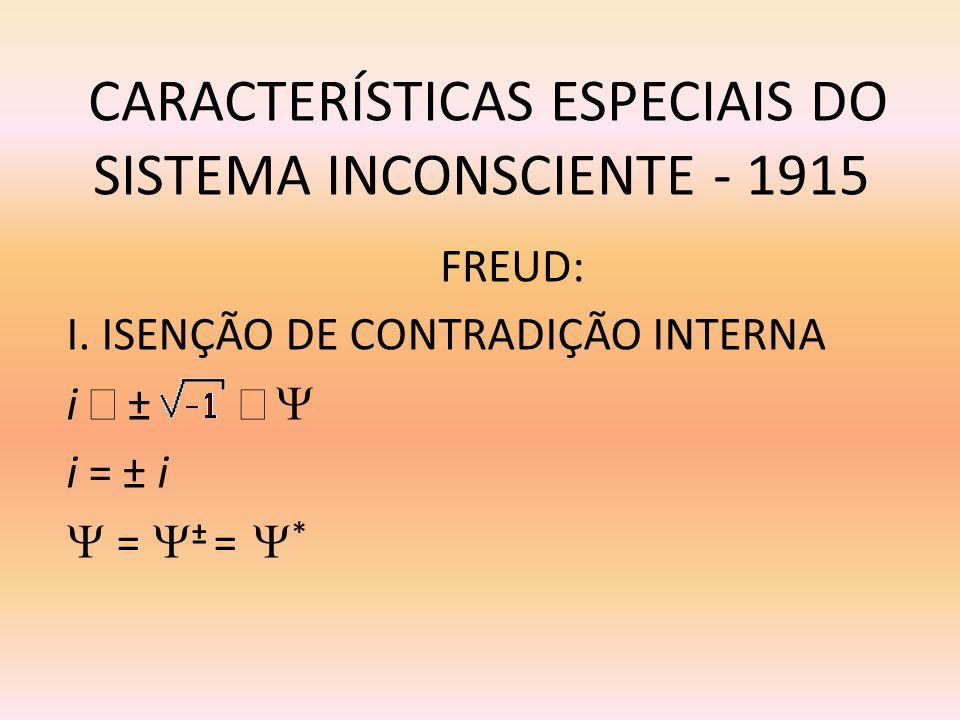CARACTERÍSTICAS ESPECIAIS DO SISTEMA INCONSCIENTE - 1915 I. ISENÇÃO DE CONTRADIÇÃO INTERNA i ± i = ± i = ± = * FREUD: