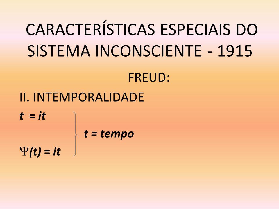 CARACTERÍSTICAS ESPECIAIS DO SISTEMA INCONSCIENTE - 1915 II. INTEMPORALIDADE t = it t = tempo (t) = it FREUD: