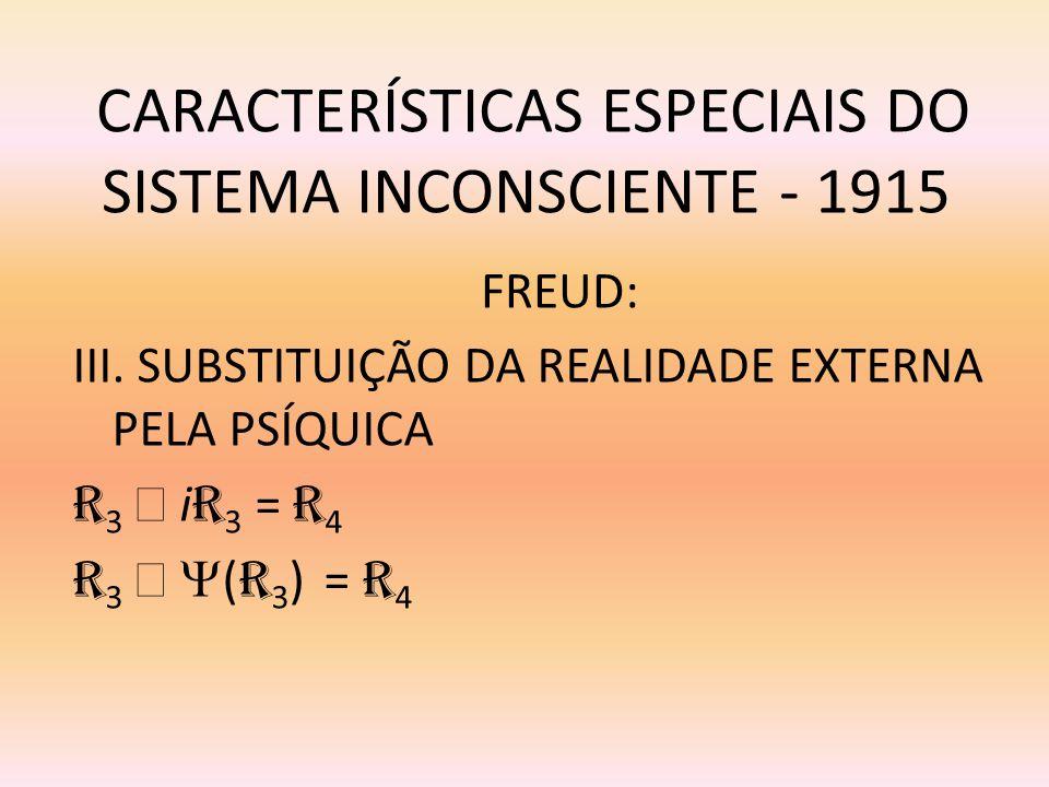 CARACTERÍSTICAS ESPECIAIS DO SISTEMA INCONSCIENTE - 1915 III. SUBSTITUIÇÃO DA REALIDADE EXTERNA PELA PSÍQUICA R 3 i R 3 = R 4 R 3 ( R 3 ) = R 4 FREUD: