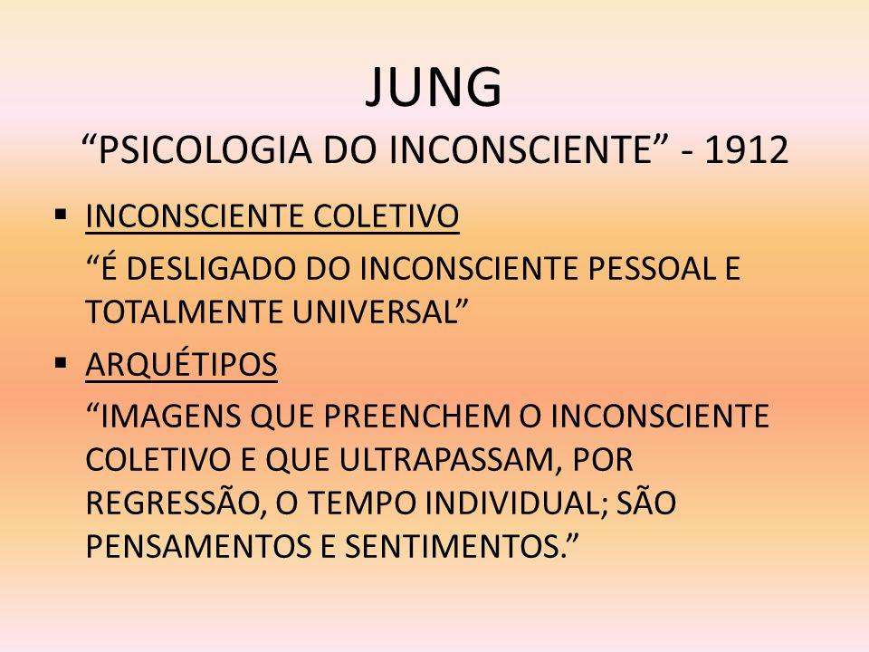 JUNG PSICOLOGIA DO INCONSCIENTE - 1912 INCONSCIENTE COLETIVO É DESLIGADO DO INCONSCIENTE PESSOAL E TOTALMENTE UNIVERSAL ARQUÉTIPOS IMAGENS QUE PREENCH