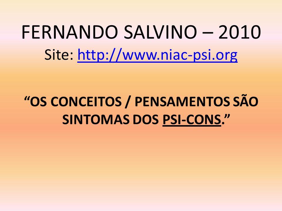 FERNANDO SALVINO – 2010 Site: http://www.niac-psi.orghttp://www.niac-psi.org OS CONCEITOS / PENSAMENTOS SÃO SINTOMAS DOS PSI-CONS.