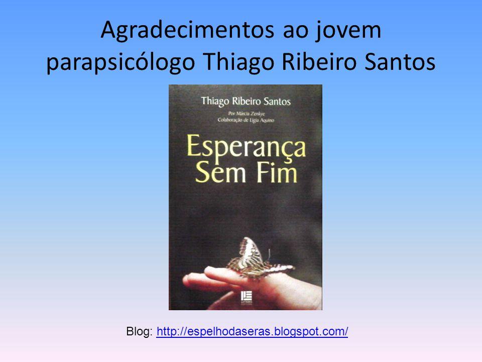 Agradecimentos ao jovem parapsicólogo Thiago Ribeiro Santos Blog: http://espelhodaseras.blogspot.com/http://espelhodaseras.blogspot.com/