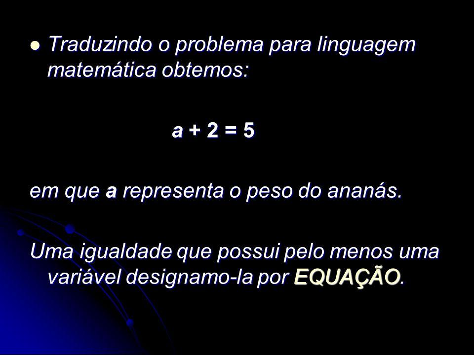 Traduzindo o problema para linguagem matemática obtemos: Traduzindo o problema para linguagem matemática obtemos: a + 2 = 5 em que a representa o peso