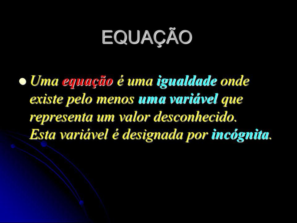 EQUAÇÃO Uma equação é uma igualdade onde existe pelo menos uma variável que representa um valor desconhecido. Esta variável é designada por incógnita.