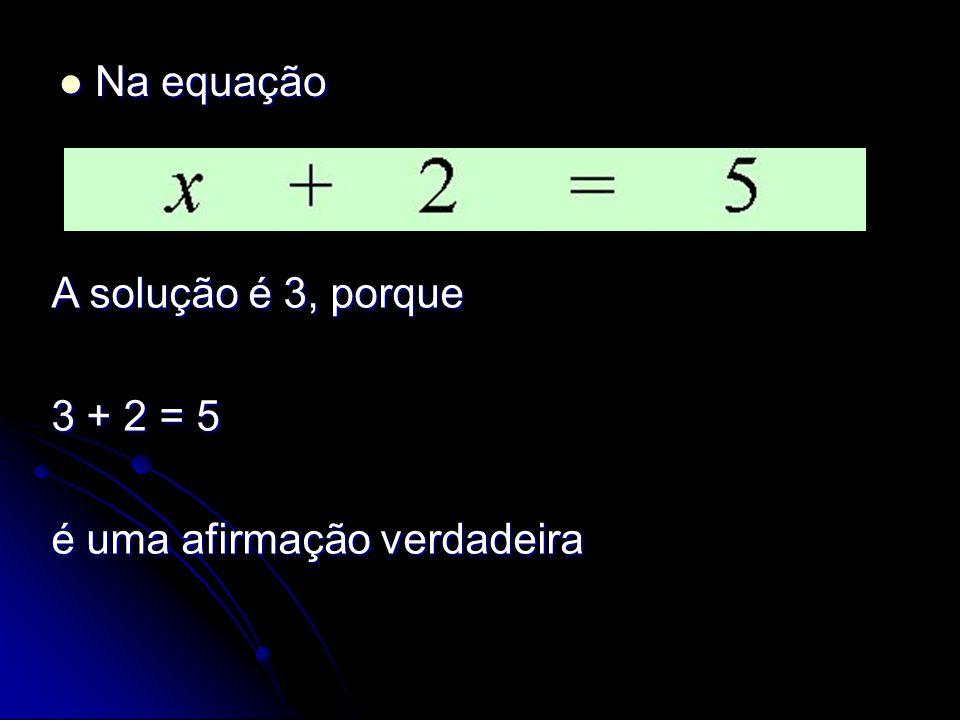 Na equação Na equação A solução é 3, porque 3 + 2 = 5 é uma afirmação verdadeira