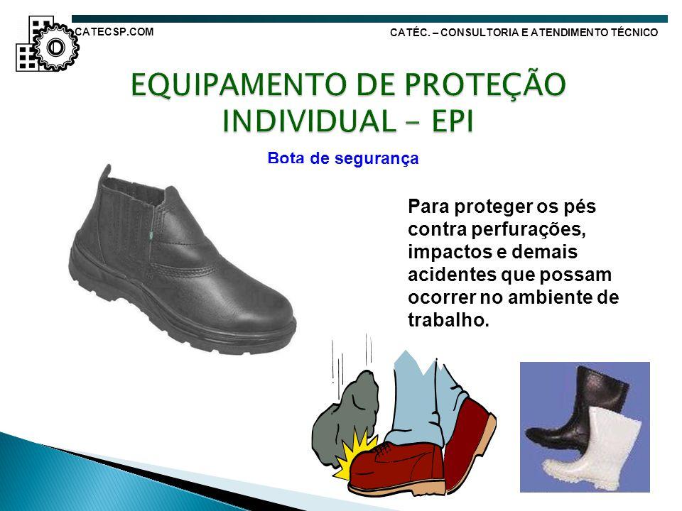 Bota de segurança Para proteger os pés contra perfurações, impactos e demais acidentes que possam ocorrer no ambiente de trabalho. CATÉC. – CONSULTORI