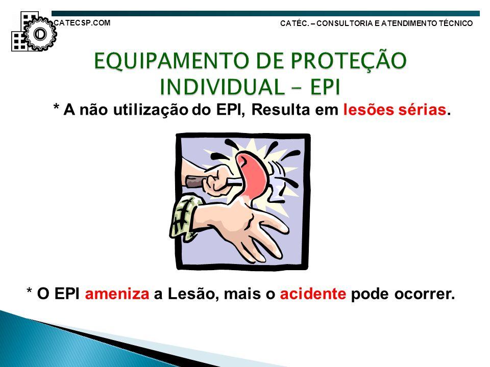 * A não utilização do EPI, Resulta em lesões sérias. * O EPI ameniza a Lesão, mais o acidente pode ocorrer. CATÉC. – CONSULTORIA E ATENDIMENTO TÉCNICO