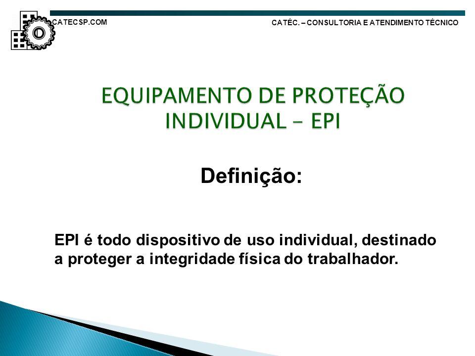 Definição: EPI é todo dispositivo de uso individual, destinado a proteger a integridade física do trabalhador. CATÉC. – CONSULTORIA E ATENDIMENTO TÉCN
