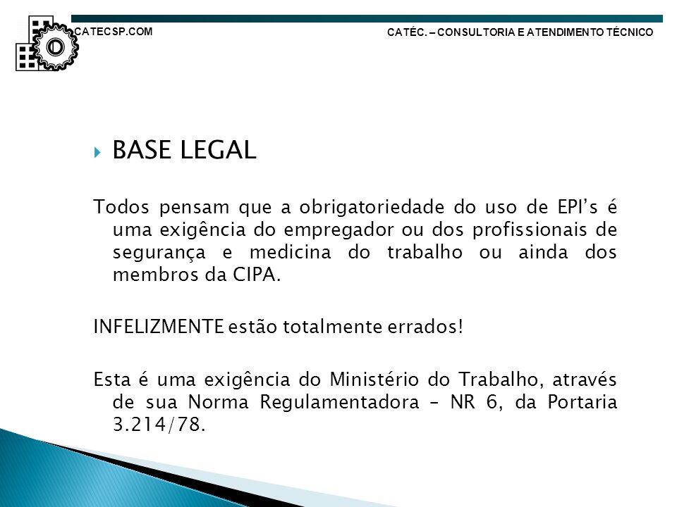 CATÉC. – CONSULTORIA E ATENDIMENTO TÉCNICO BASE LEGAL Todos pensam que a obrigatoriedade do uso de EPIs é uma exigência do empregador ou dos profissio