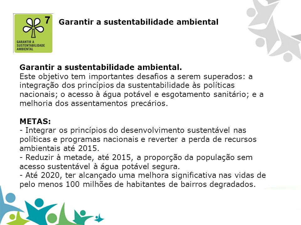 Garantir a sustentabilidade ambiental. Este objetivo tem importantes desafios a serem superados: a integração dos princípios da sustentabilidade às po