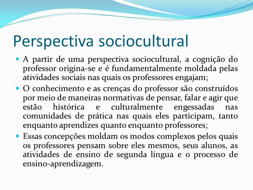 Perspectiva sociocultural A partir de uma perspectiva sociocultural, a cognição do professor origina-se e é fundamentalmente moldada pelas atividades