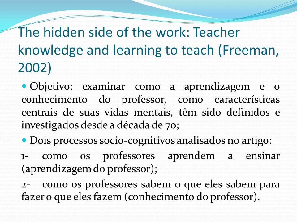 The hidden side of the work: Teacher knowledge and learning to teach (Freeman, 2002) Objetivo: examinar como a aprendizagem e o conhecimento do professor, como características centrais de suas vidas mentais, têm sido definidos e investigados desde a década de 70; Dois processos socio-cognitivos analisados no artigo: 1- como os professores aprendem a ensinar (aprendizagem do professor); 2- como os professores sabem o que eles sabem para fazer o que eles fazem (conhecimento do professor).