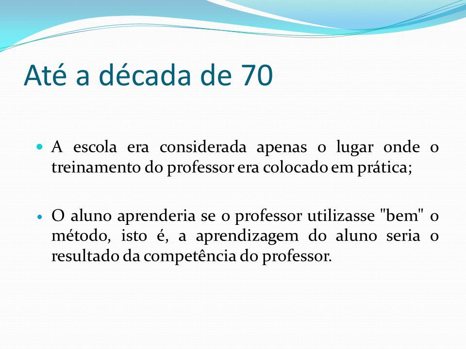 Até a década de 70 A escola era considerada apenas o lugar onde o treinamento do professor era colocado em prática; O aluno aprenderia se o professor utilizasse bem o método, isto é, a aprendizagem do aluno seria o resultado da competência do professor.