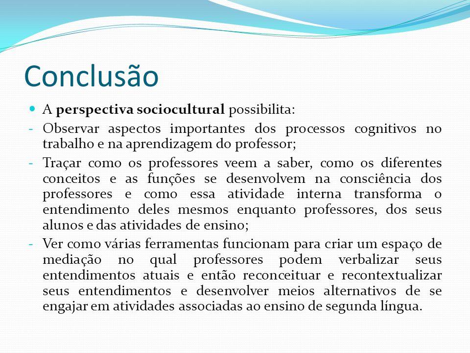 Conclusão A perspectiva sociocultural possibilita: - Observar aspectos importantes dos processos cognitivos no trabalho e na aprendizagem do professor