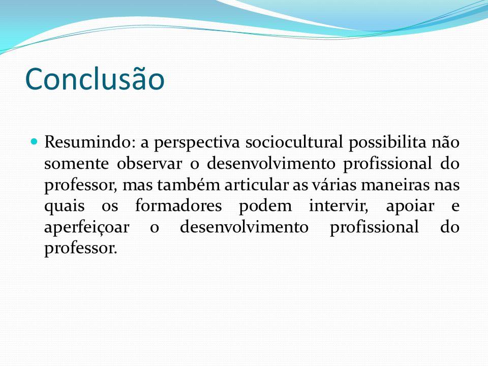 Conclusão Resumindo: a perspectiva sociocultural possibilita não somente observar o desenvolvimento profissional do professor, mas também articular as várias maneiras nas quais os formadores podem intervir, apoiar e aperfeiçoar o desenvolvimento profissional do professor.