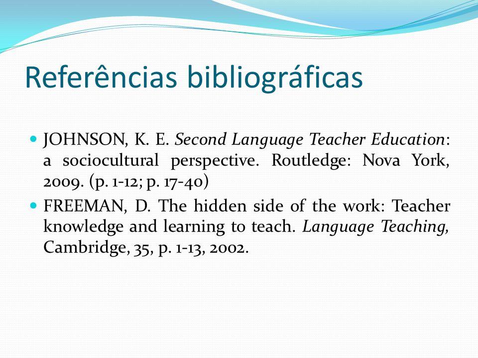 Referências bibliográficas JOHNSON, K. E. Second Language Teacher Education: a sociocultural perspective. Routledge: Nova York, 2009. (p. 1-12; p. 17-