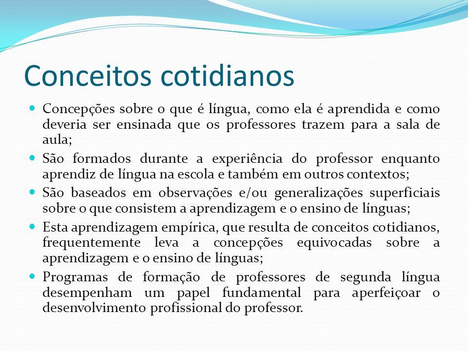 Conceitos cotidianos Concepções sobre o que é língua, como ela é aprendida e como deveria ser ensinada que os professores trazem para a sala de aula; São formados durante a experiência do professor enquanto aprendiz de língua na escola e também em outros contextos; São baseados em observações e/ou generalizações superficiais sobre o que consistem a aprendizagem e o ensino de línguas; Esta aprendizagem empírica, que resulta de conceitos cotidianos, frequentemente leva a concepções equivocadas sobre a aprendizagem e o ensino de línguas; Programas de formação de professores de segunda língua desempenham um papel fundamental para aperfeiçoar o desenvolvimento profissional do professor.