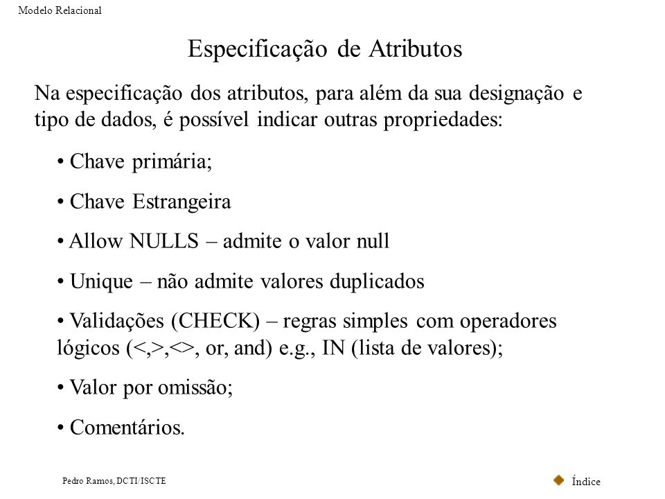 Índice Pedro Ramos, DCTI/ISCTE Especificação de Atributos Modelo Relacional Na especificação dos atributos, para além da sua designação e tipo de dado