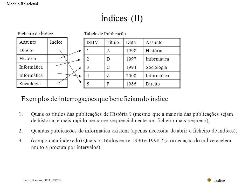 Índice Pedro Ramos, DCTI/ISCTE Índices (II) Modelo Relacional AssuntoÍndice Direito História Informática Sociologia Ficheiro de ÍndiceTabela de Public