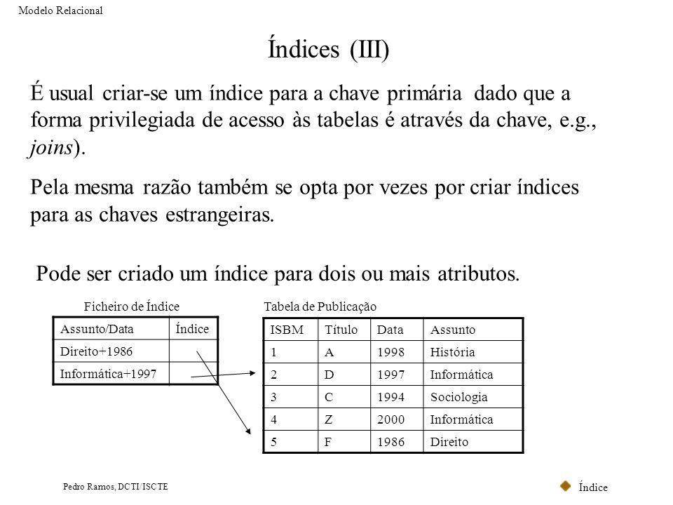 Índice Pedro Ramos, DCTI/ISCTE Índices (III) Modelo Relacional É usual criar-se um índice para a chave primária dado que a forma privilegiada de acess