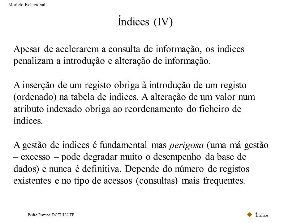 Índice Pedro Ramos, DCTI/ISCTE Índices (IV) Modelo Relacional Apesar de acelerarem a consulta de informação, os índices penalizam a introdução e alter