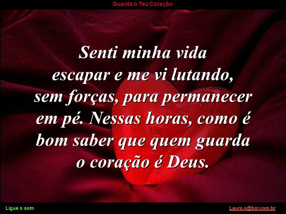 Ligue o som Lauro.x@bol.com.brLauro.x@bol.com.br Guarda o Teu Coração Todos os dias, peço a Deus para guardar o meu coração, porque sinto os ataques d
