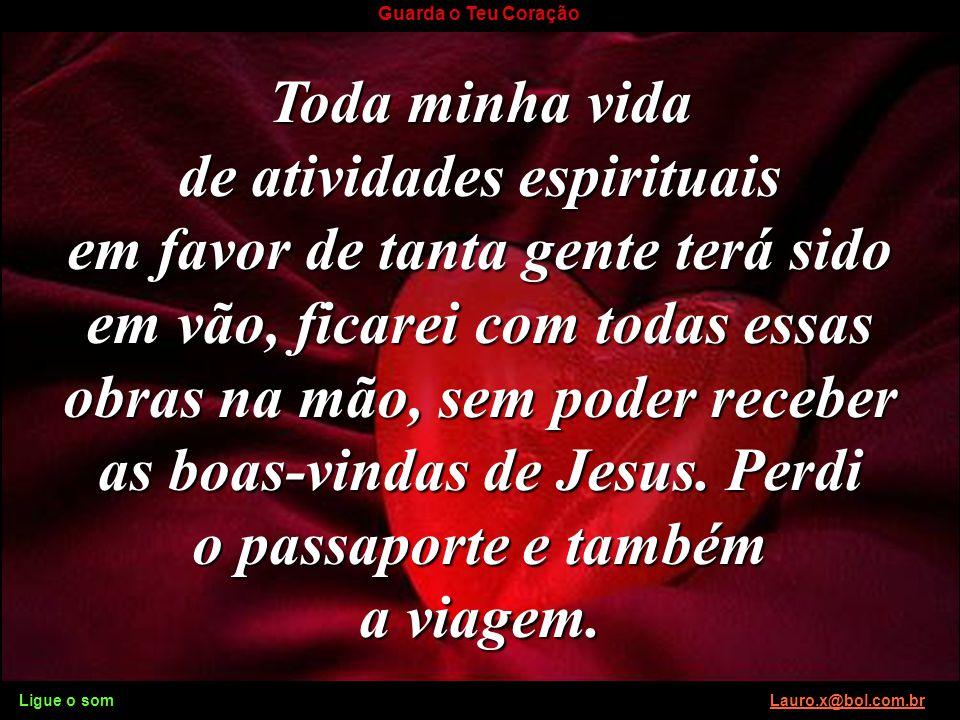 Ligue o som Lauro.x@bol.com.brLauro.x@bol.com.br Guarda o Teu Coração Tremo só de pensar que um dia o Senhor Jesus queira ver o passaporte do meu cora