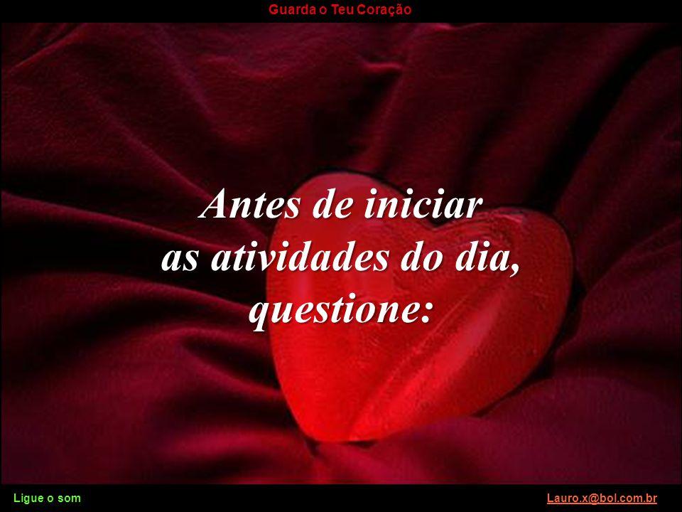 Ligue o som Lauro.x@bol.com.brLauro.x@bol.com.br Guarda o Teu Coração Toda minha vida de atividades espirituais em favor de tanta gente terá sido em v