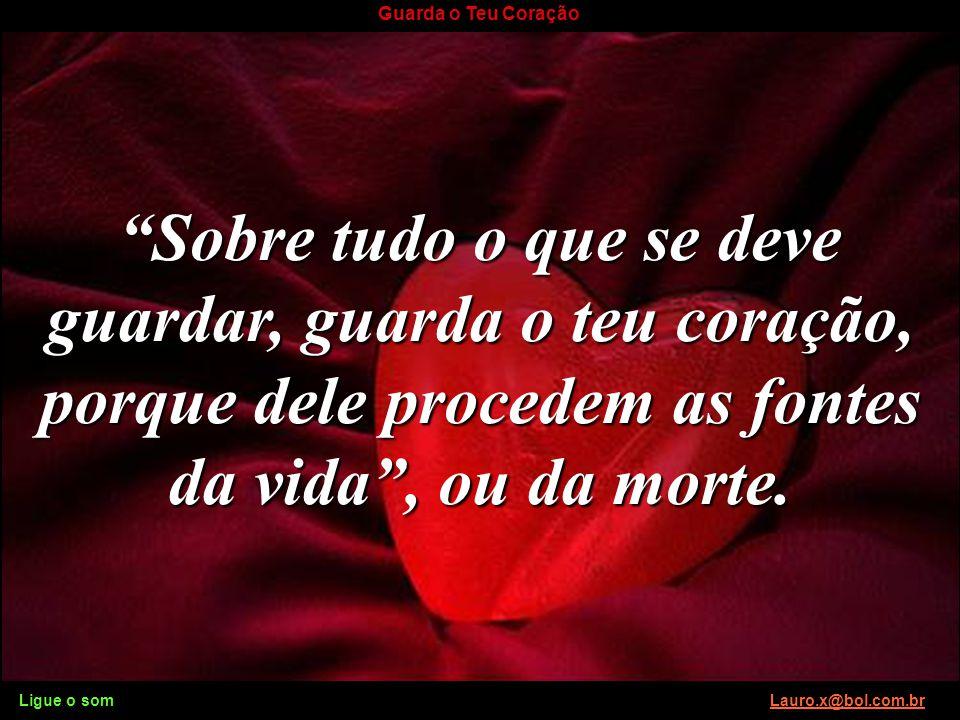 Ligue o som Lauro.x@bol.com.brLauro.x@bol.com.br Guarda o Teu Coração Está certo de que a medida que vai tomar hoje provém de um coração puro? Ligue o