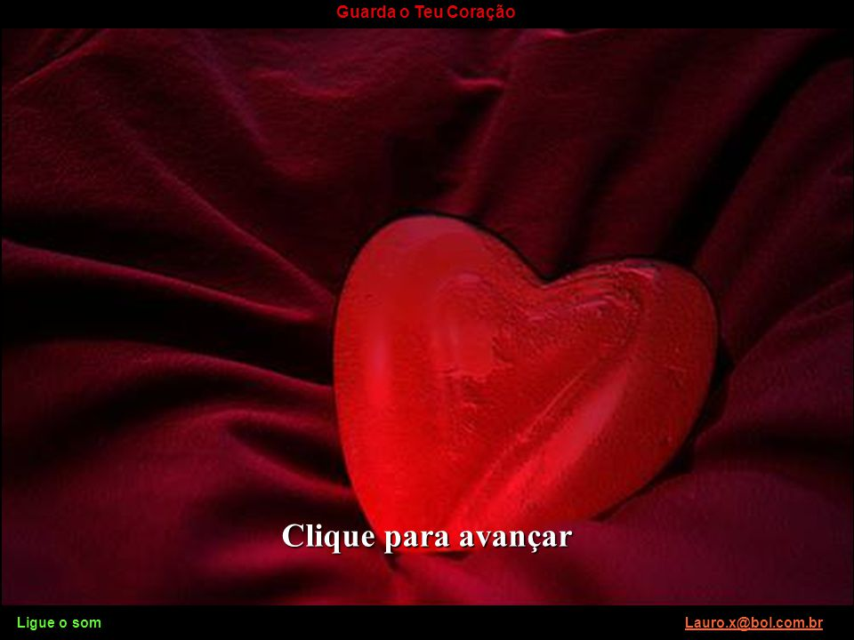 Ligue o som Lauro.x@bol.com.brLauro.x@bol.com.br Guarda o Teu Coração Ligue o som Lauro.x@bol.com.brLauro.x@bol.com.br